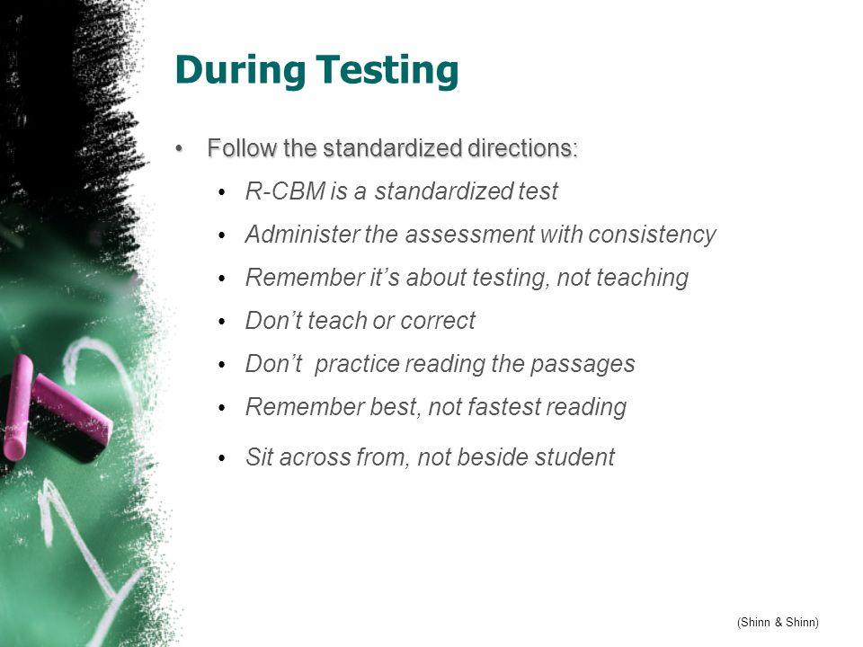 During Testing (Shinn & Shinn) Follow the standardized directions: