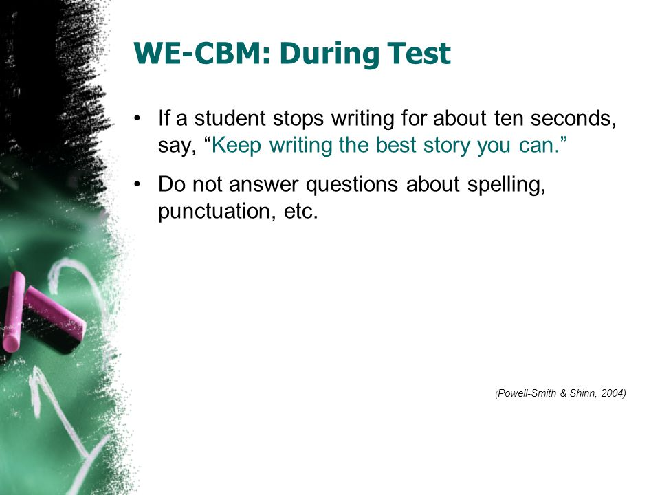 WE-CBM: During Test If a student stops writing for about ten seconds, say, Keep writing the best story you can.