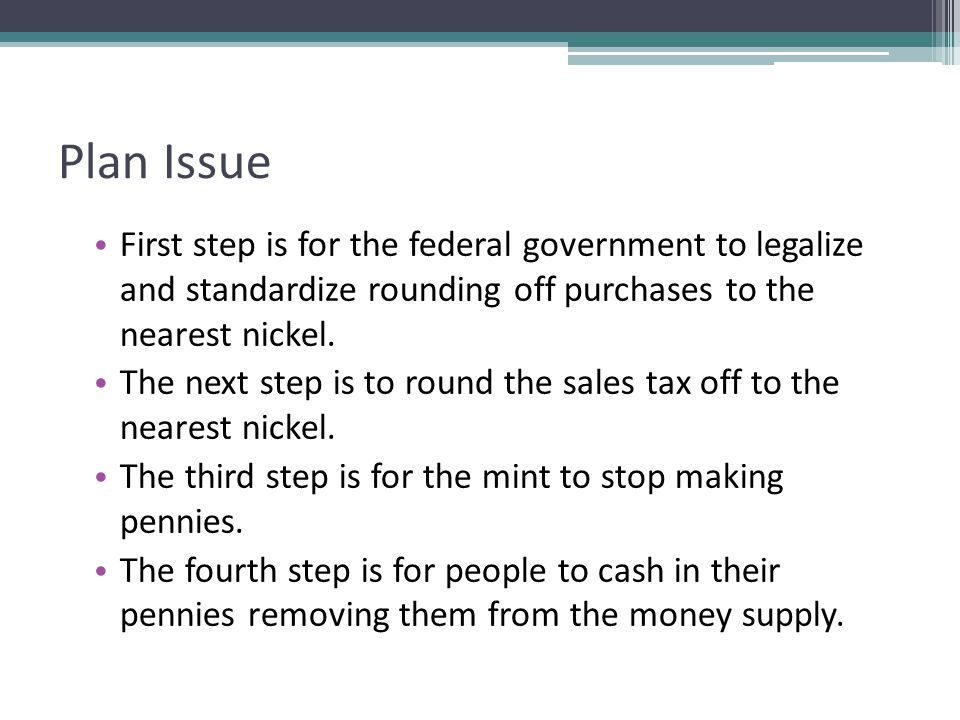 Plan Issue First step is for the federal government to legalize and standardize rounding off purchases to the nearest nickel.