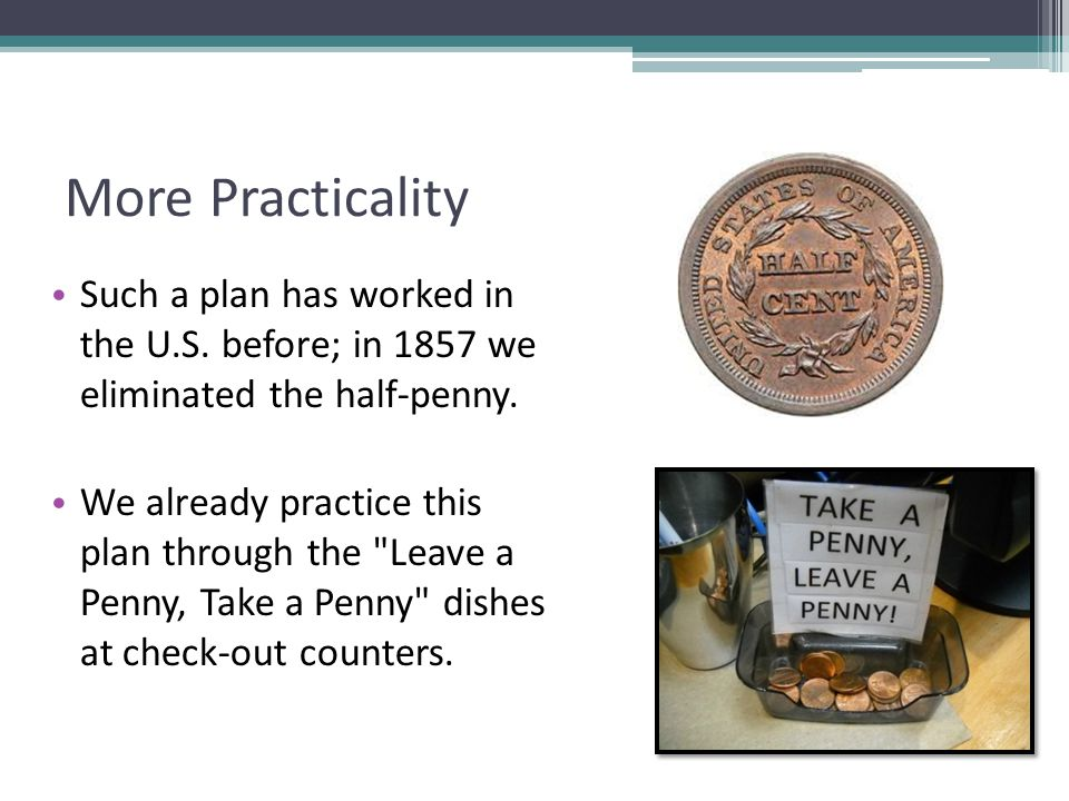 More Practicality Such a plan has worked in the U.S. before; in 1857 we eliminated the half-penny.
