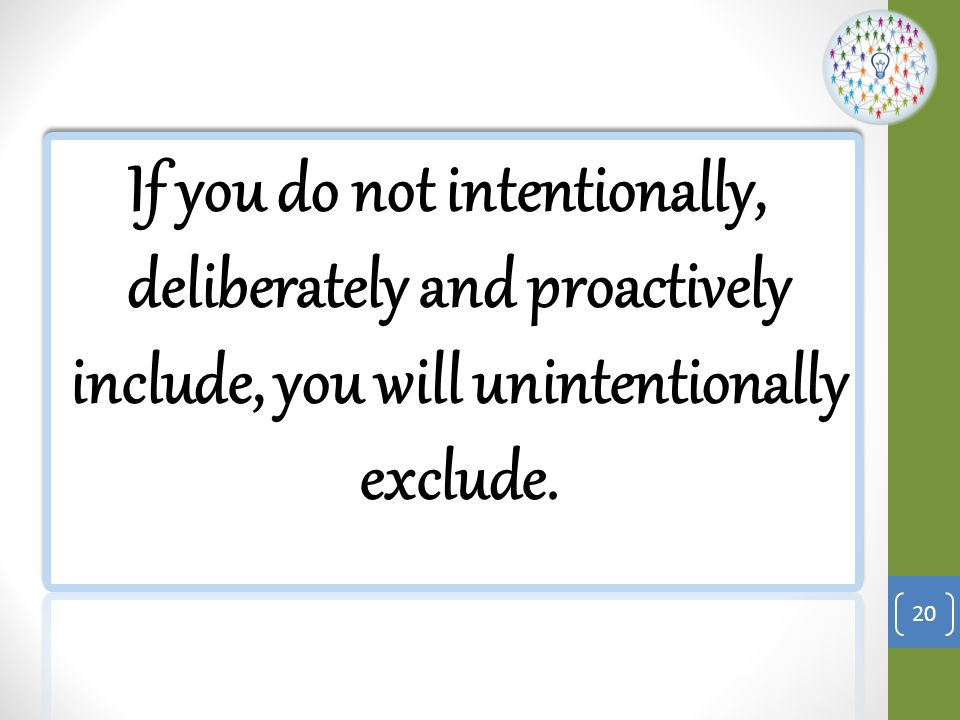 If you do not intentionally, deliberately and proactively include, you will unintentionally exclude.