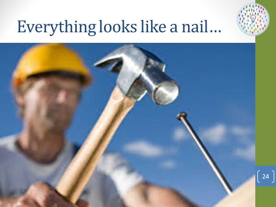 Everything looks like a nail…