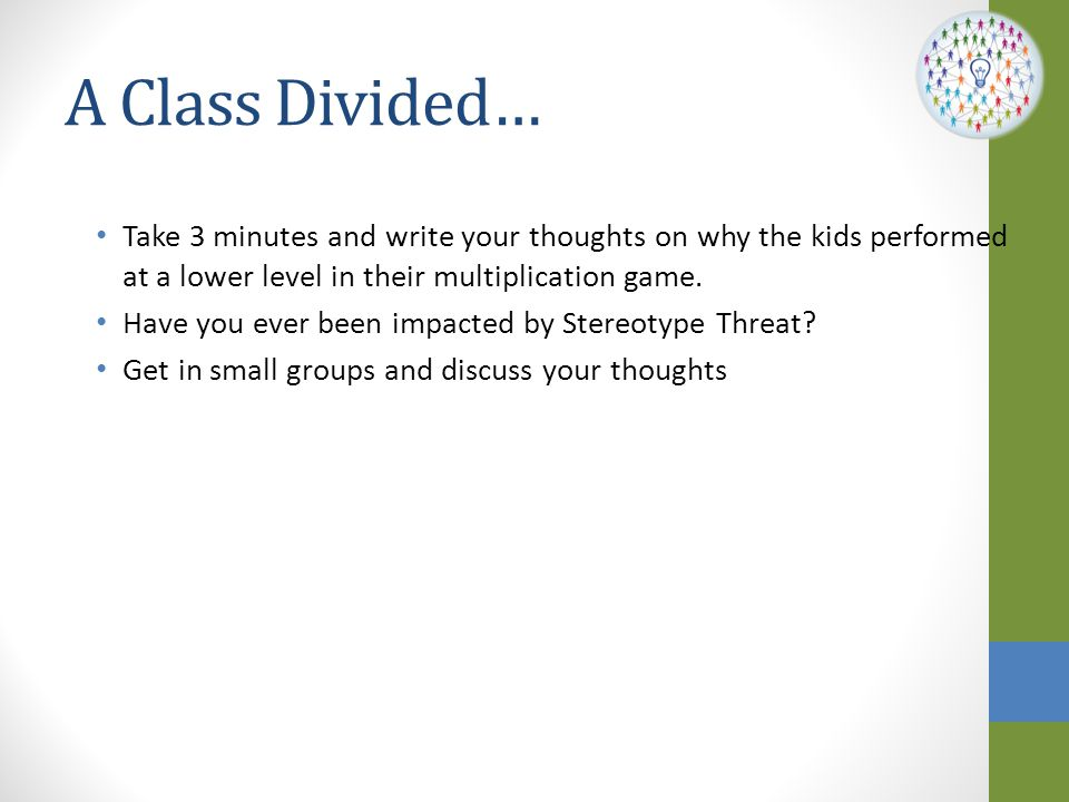 A Class Divided… Take 3 minutes and write your thoughts on why the kids performed at a lower level in their multiplication game.