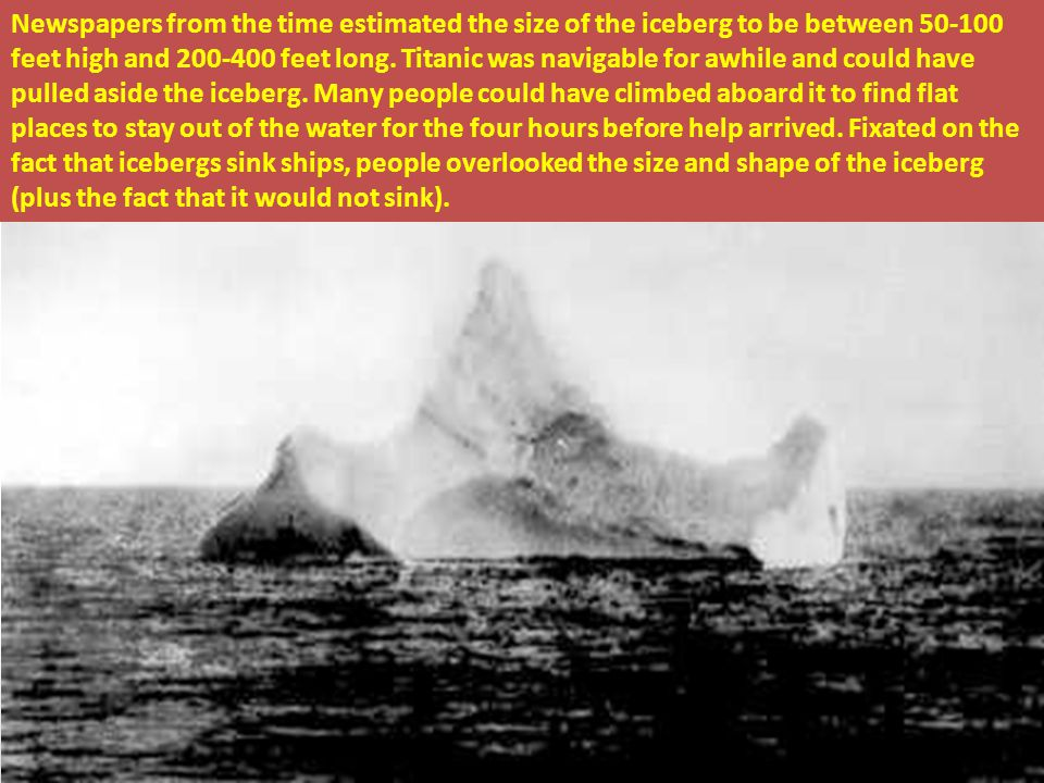 Newspapers from the time estimated the size of the iceberg to be between 50-100 feet high and 200-400 feet long.