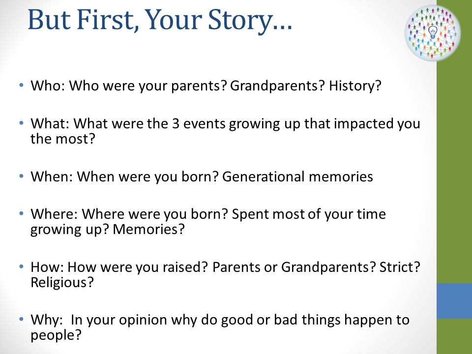 But First, Your Story… Who: Who were your parents Grandparents History What: What were the 3 events growing up that impacted you the most