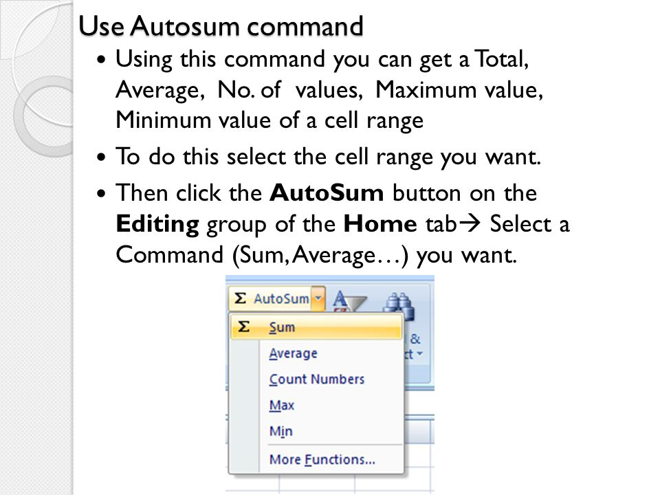 Use Autosum command Using this command you can get a Total, Average, No. of values, Maximum value, Minimum value of a cell range.