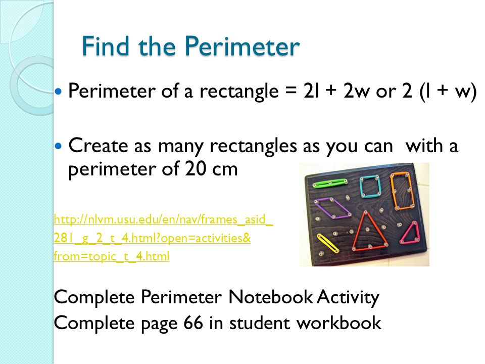 Find the Perimeter Perimeter of a rectangle = 2l + 2w or 2 (l + w)