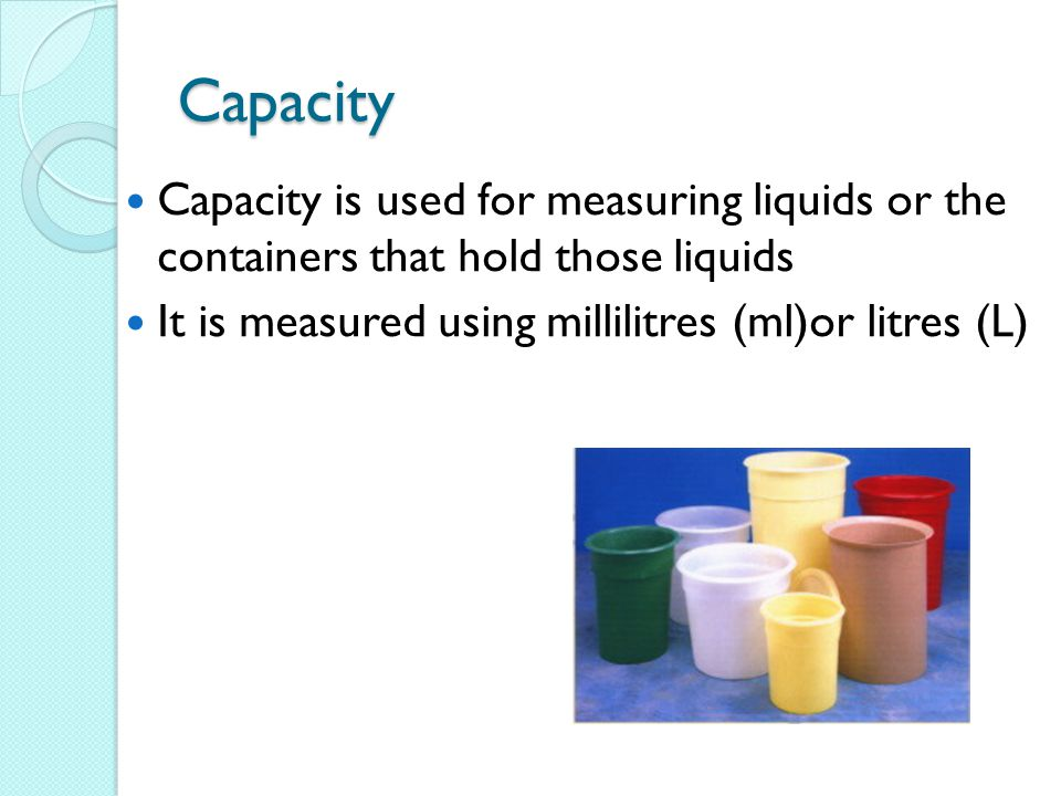 Capacity Capacity is used for measuring liquids or the containers that hold those liquids. It is measured using millilitres (ml)or litres (L)