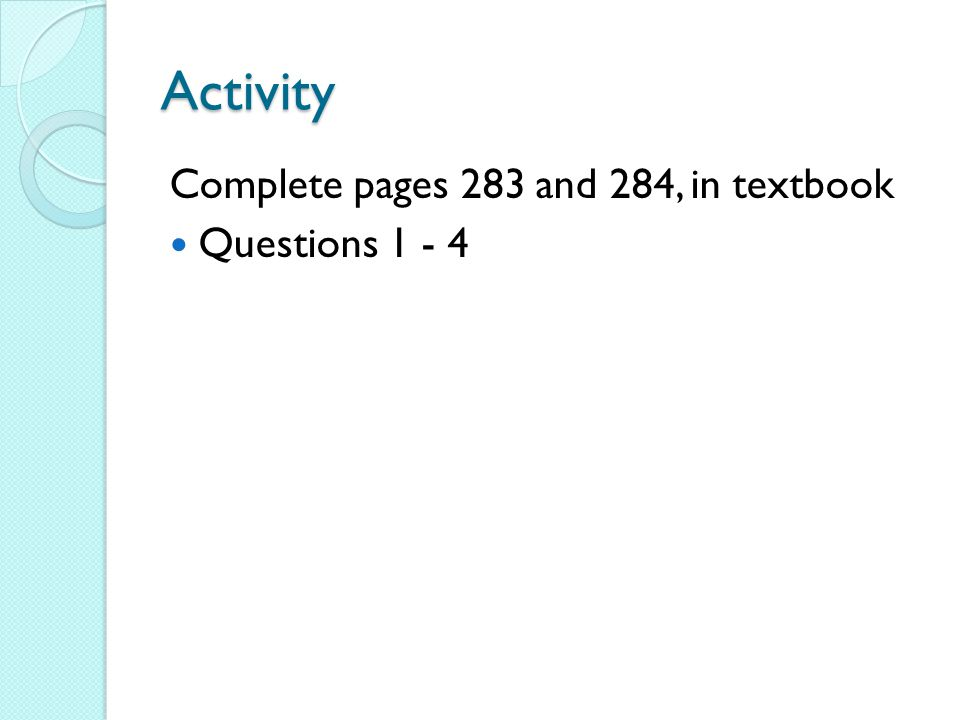 Activity Complete pages 283 and 284, in textbook Questions 1 - 4