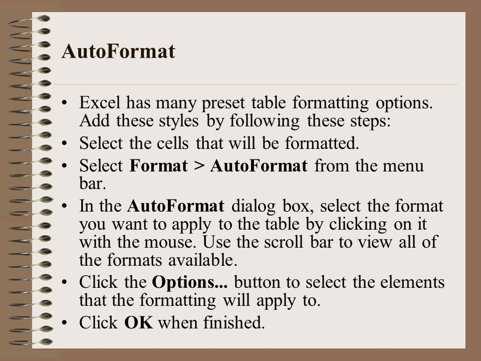 AutoFormat Excel has many preset table formatting options. Add these styles by following these steps: