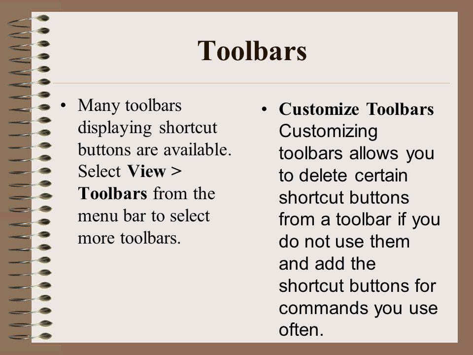 Toolbars Many toolbars displaying shortcut buttons are available. Select View > Toolbars from the menu bar to select more toolbars.