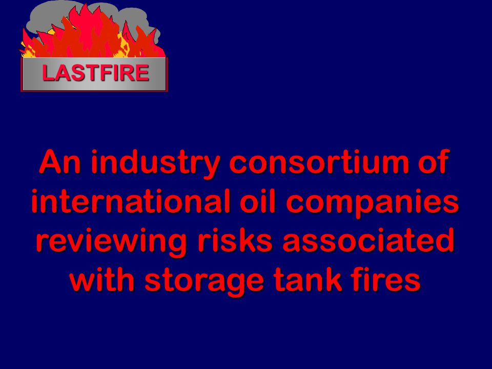LASTFIRE An industry consortium of international oil companies reviewing risks associated with storage tank fires.