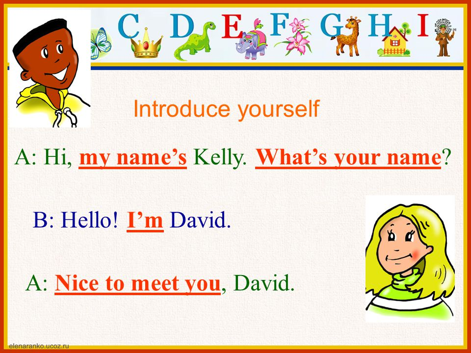 Introduce yourself A: Hi, my name's Kelly. What's your name.