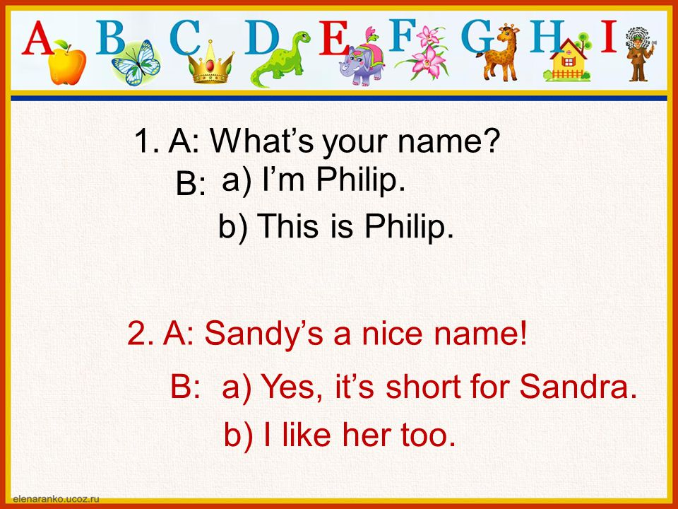 1. A: What's your name a) I'm Philip. B: b) This is Philip. 2. A: Sandy's a nice name! B: a) Yes, it's short for Sandra.