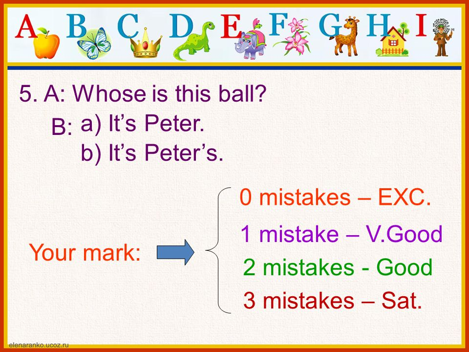 5. A: Whose is this ball a) It's Peter. B: b) It's Peter's. 0 mistakes – EXC. 1 mistake – V.Good.