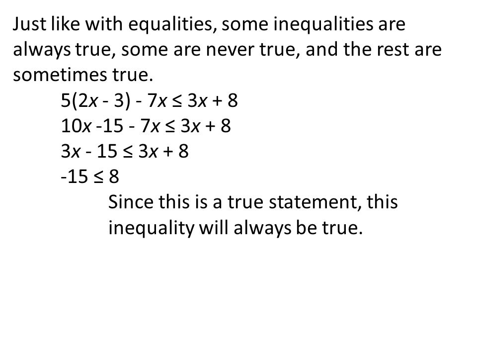 Just like with equalities, some inequalities are always true, some are never true, and the rest are sometimes true.