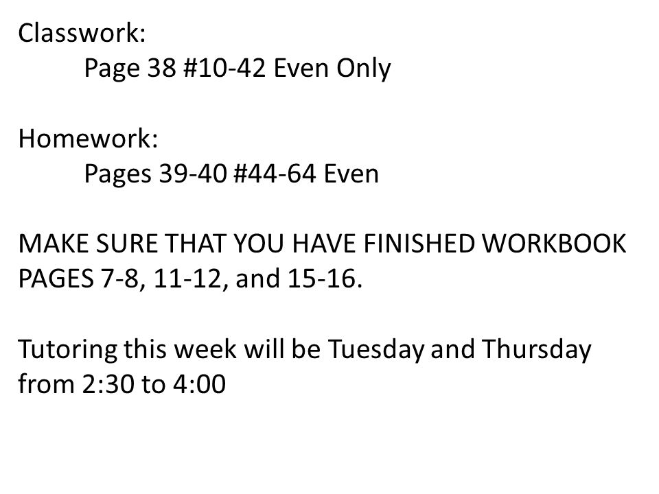 Classwork: Page 38 #10-42 Even Only. Homework: Pages 39-40 #44-64 Even. MAKE SURE THAT YOU HAVE FINISHED WORKBOOK PAGES 7-8, 11-12, and 15-16.