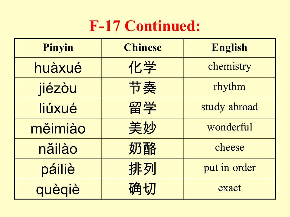F-17 Continued: huàxué 化学 jiézòu 节奏 liúxué 留学 měimiào 美妙 nǎilào 奶酪
