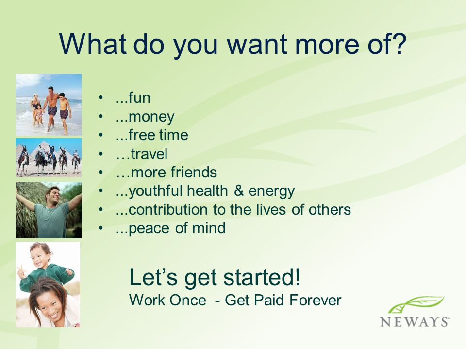 What do you want more of Let's get started! ...fun ...money