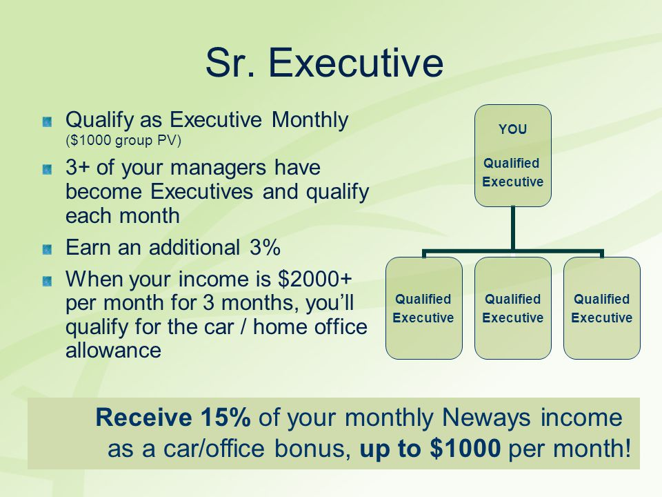 Sr. Executive Qualify as Executive Monthly ($1000 group PV) 3+ of your managers have become Executives and qualify each month.