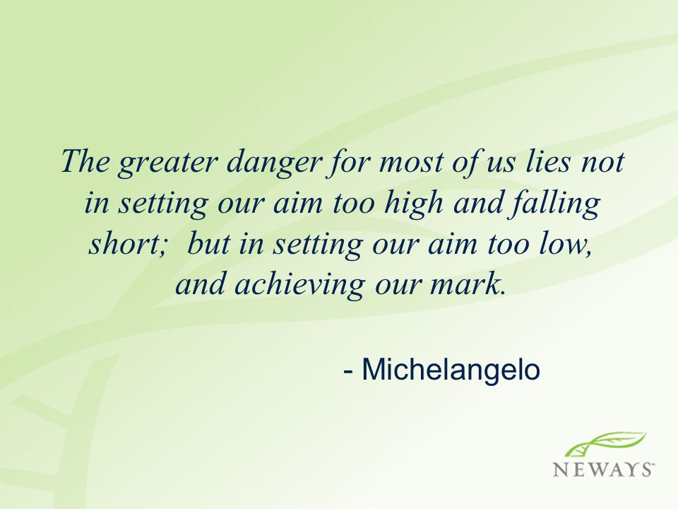 The greater danger for most of us lies not in setting our aim too high and falling short; but in setting our aim too low, and achieving our mark.