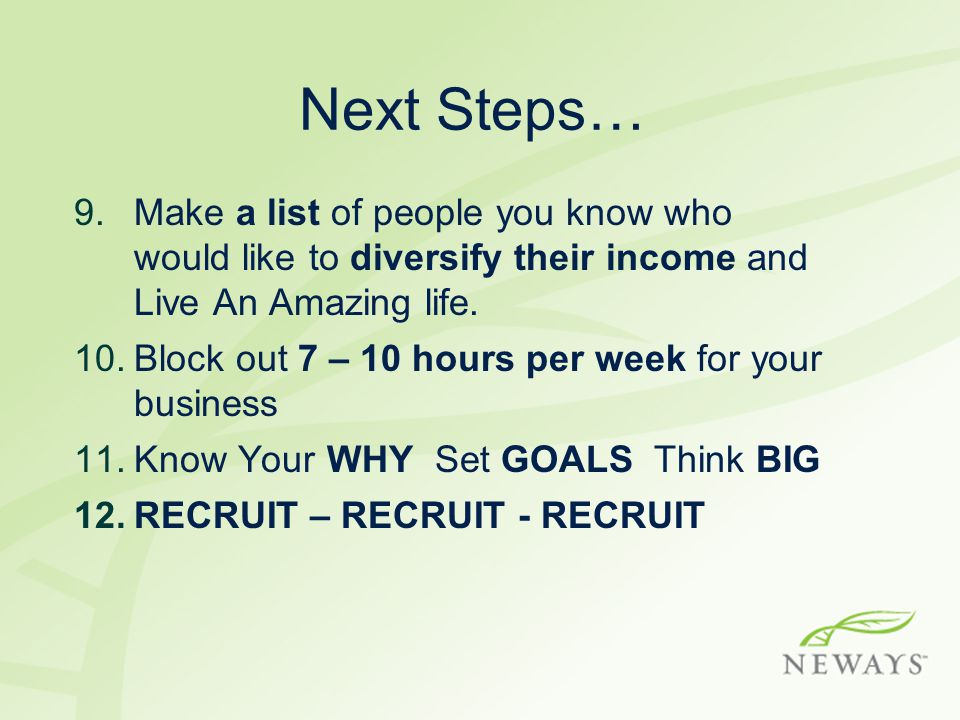 Next Steps… Make a list of people you know who would like to diversify their income and Live An Amazing life.