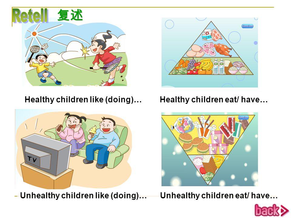 Retell 复述 Healthy children like (doing)… Healthy children eat/ have…