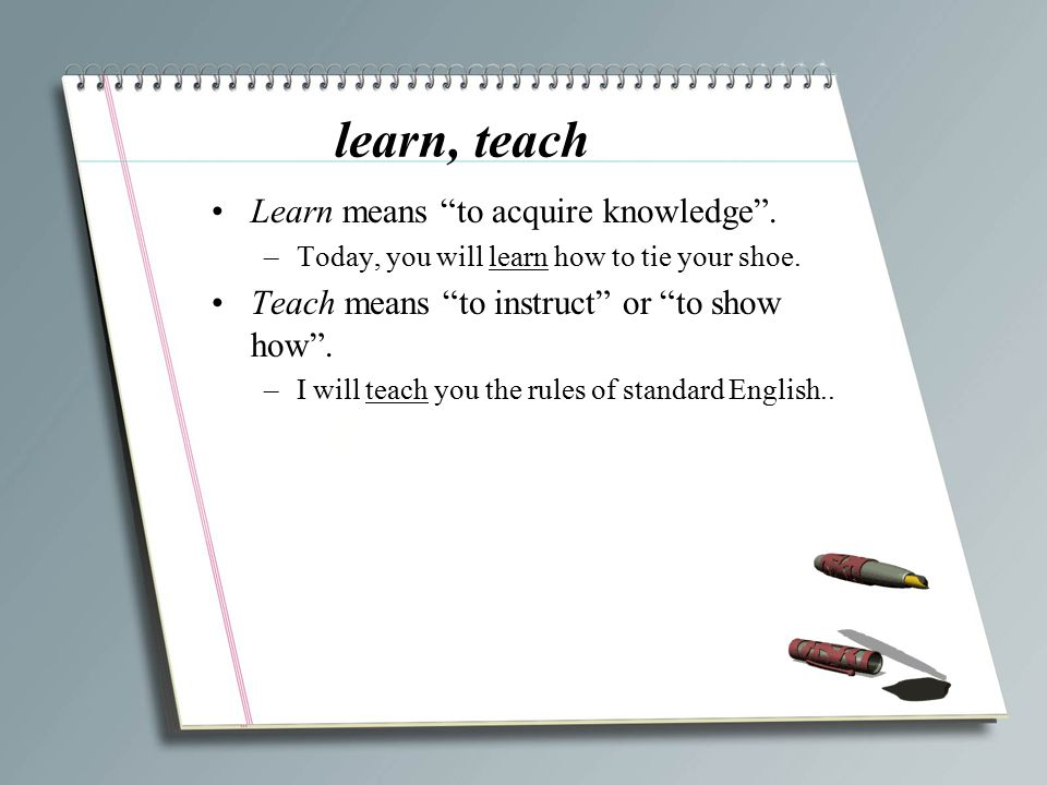 learn, teach Learn means to acquire knowledge .