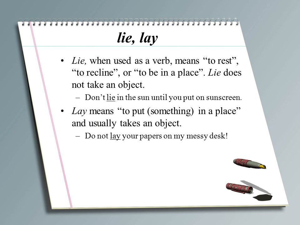 lie, lay Lie, when used as a verb, means to rest , to recline , or to be in a place . Lie does not take an object.