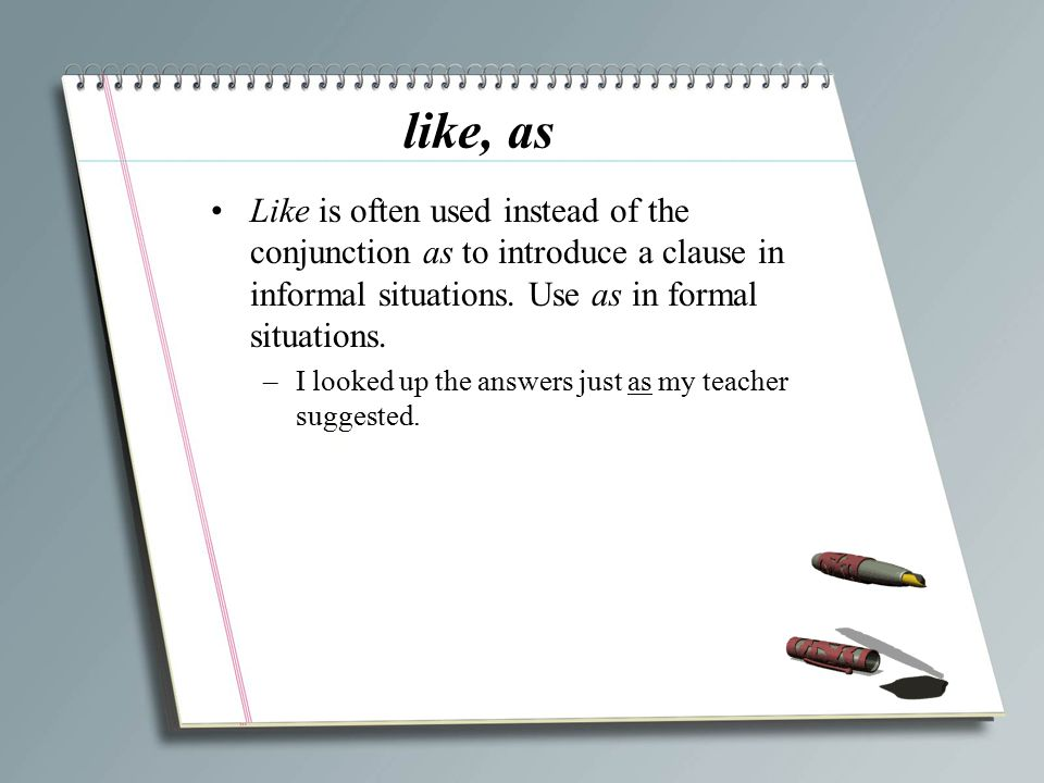 like, as Like is often used instead of the conjunction as to introduce a clause in informal situations. Use as in formal situations.