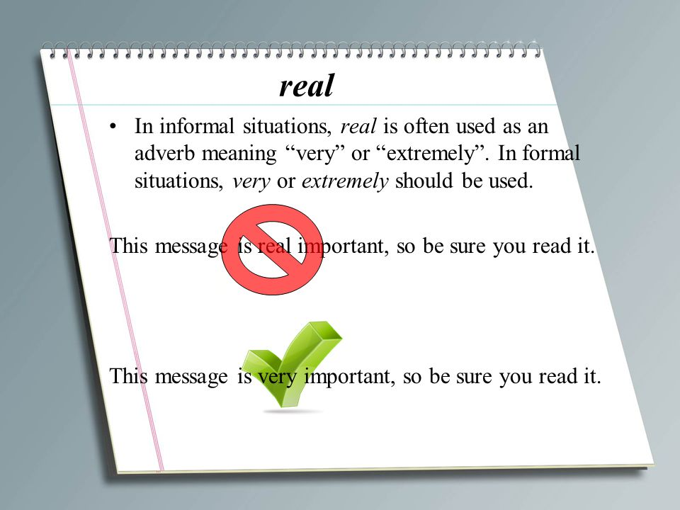 real In informal situations, real is often used as an adverb meaning very or extremely . In formal situations, very or extremely should be used.