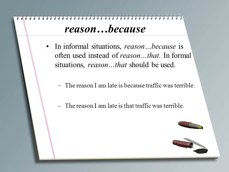 reason…because In informal situations, reason…because is often used instead of reason…that. In formal situations, reason…that should be used.