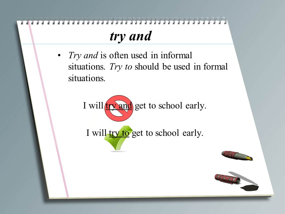 try and Try and is often used in informal situations. Try to should be used in formal situations. I will try and get to school early.