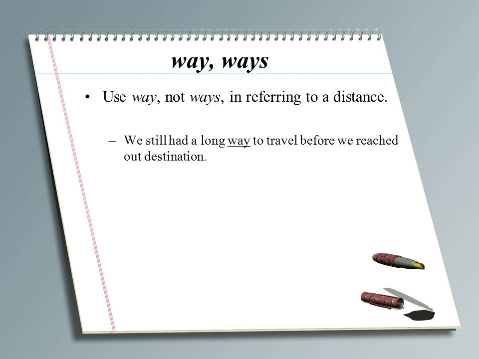 way, ways Use way, not ways, in referring to a distance.