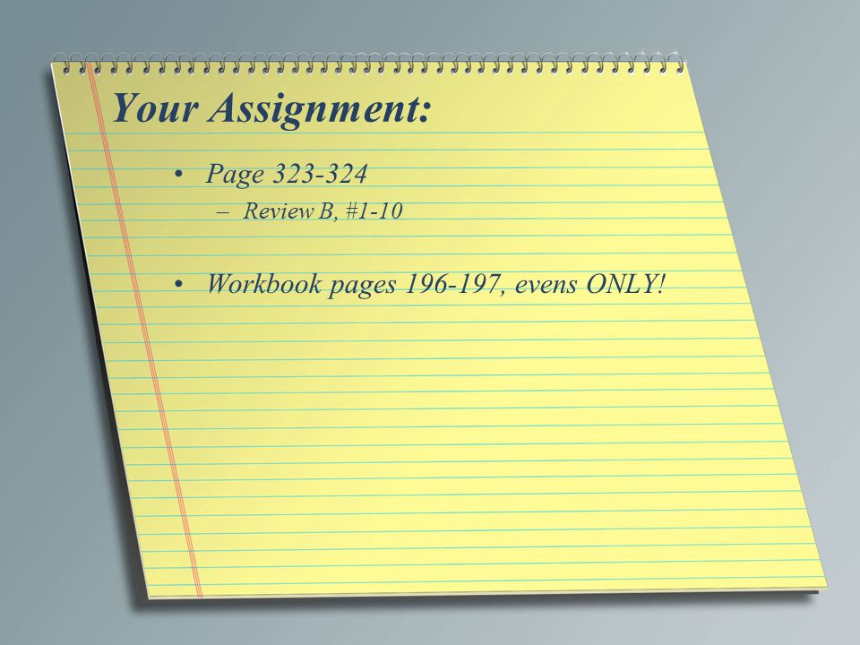 Your Assignment: Page 323-324 Workbook pages 196-197, evens ONLY!