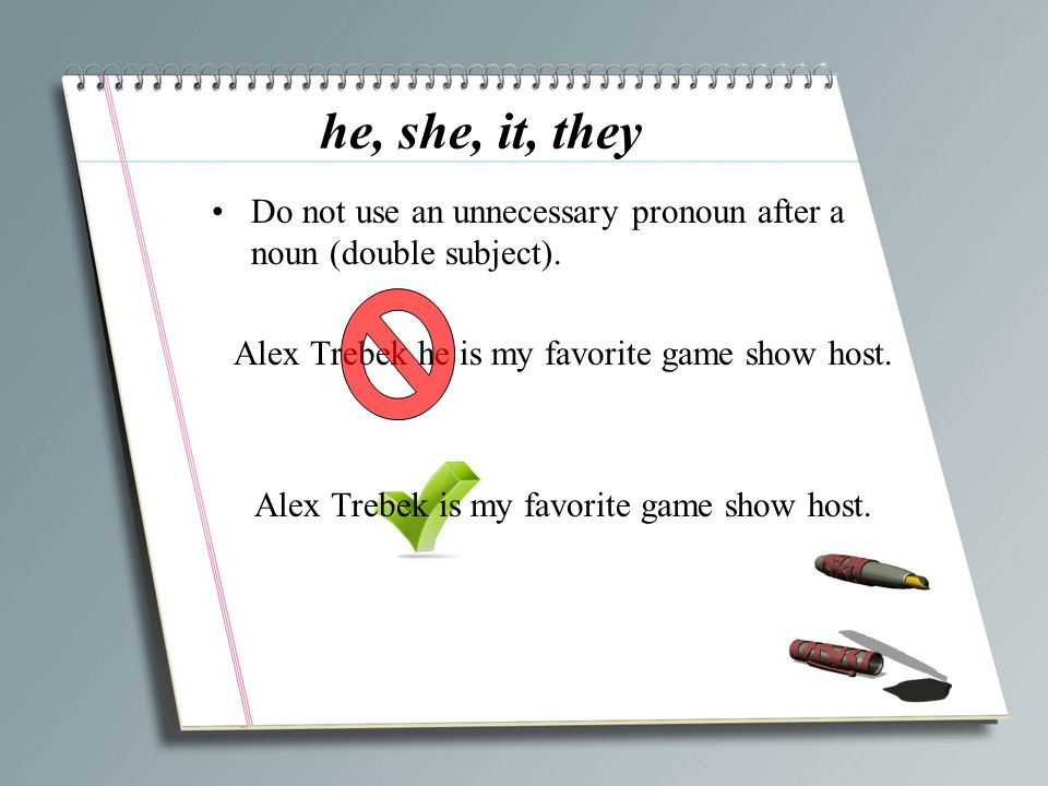 he, she, it, they Do not use an unnecessary pronoun after a noun (double subject). Alex Trebek he is my favorite game show host.