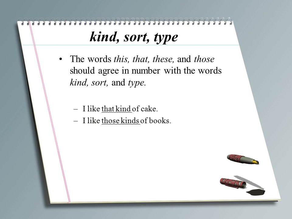 kind, sort, type The words this, that, these, and those should agree in number with the words kind, sort, and type.