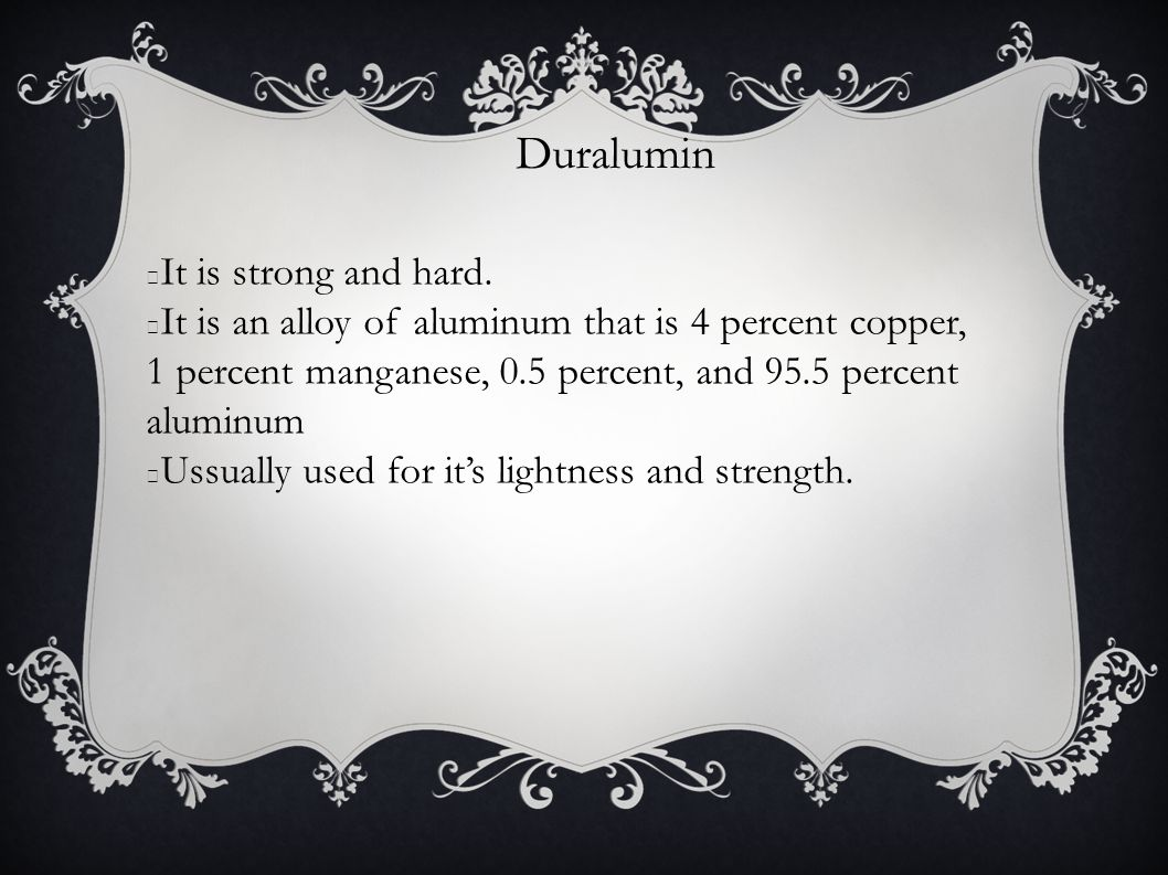 Duralumin It is strong and hard.