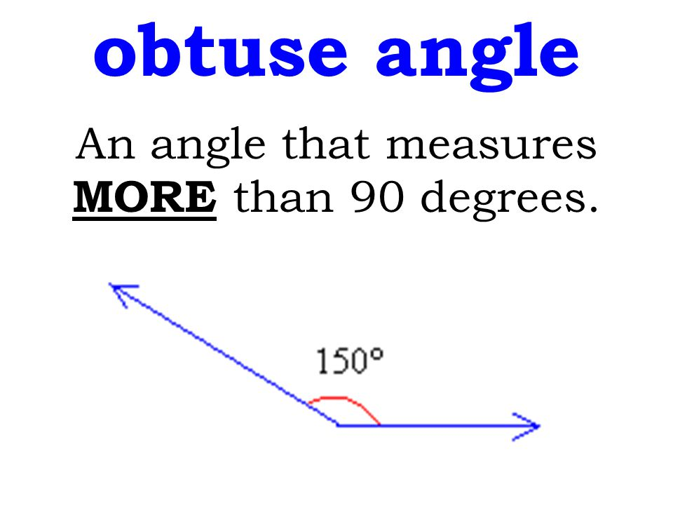 obtuse angle An angle that measures MORE than 90 degrees.