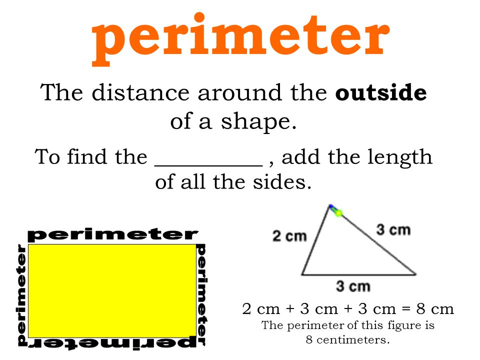 perimeter The distance around the outside of a shape. perimeter