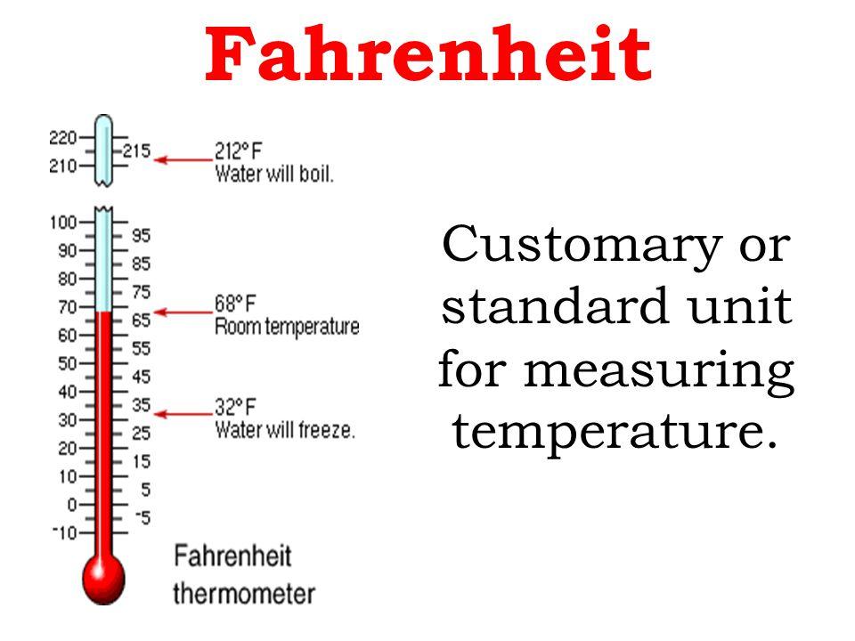 Fahrenheit Customary or standard unit for measuring temperature.