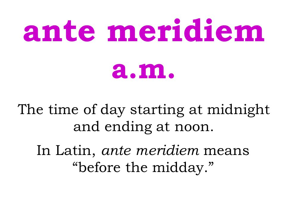 ante meridiem a.m. The time of day starting at midnight