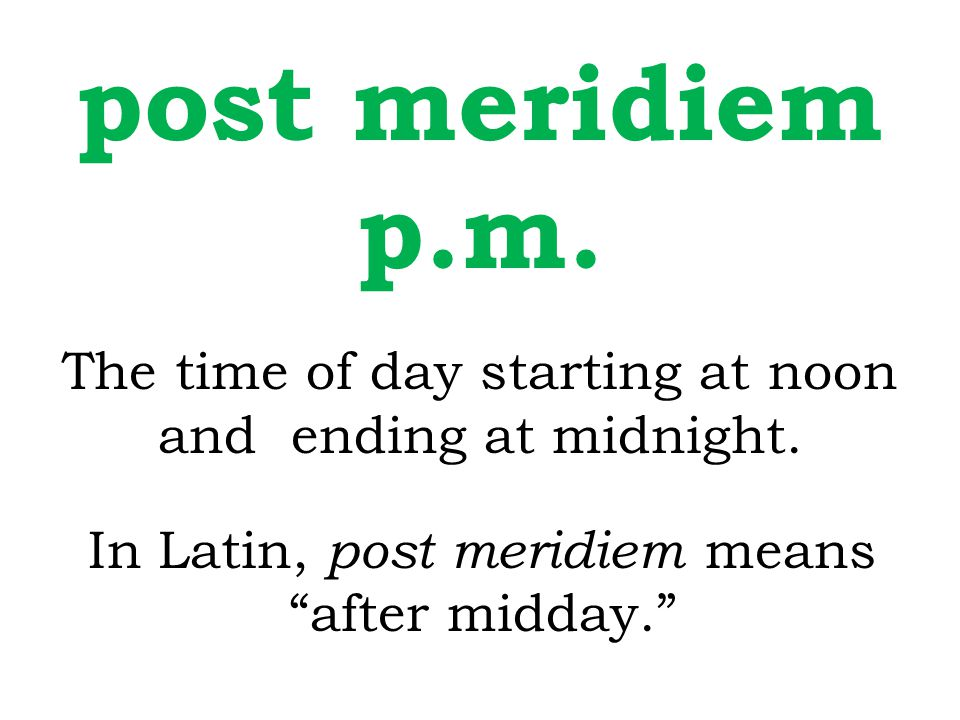 post meridiem p.m. The time of day starting at noon and ending at midnight.