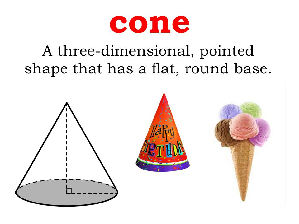 cone A three-dimensional, pointed shape that has a flat, round base.
