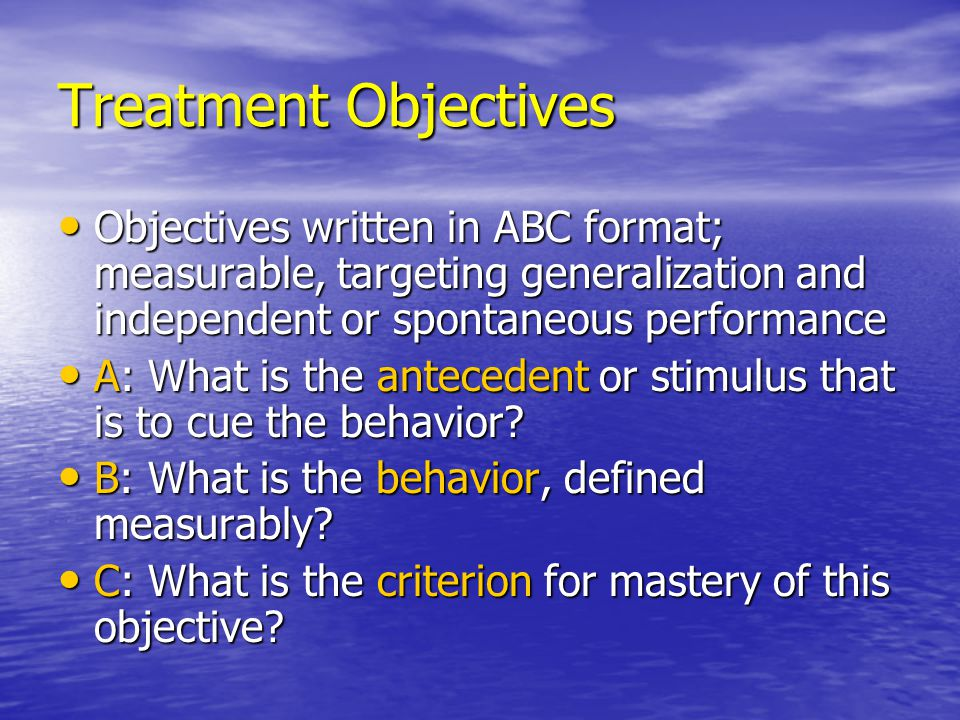 Treatment Objectives Objectives written in ABC format; measurable, targeting generalization and independent or spontaneous performance.