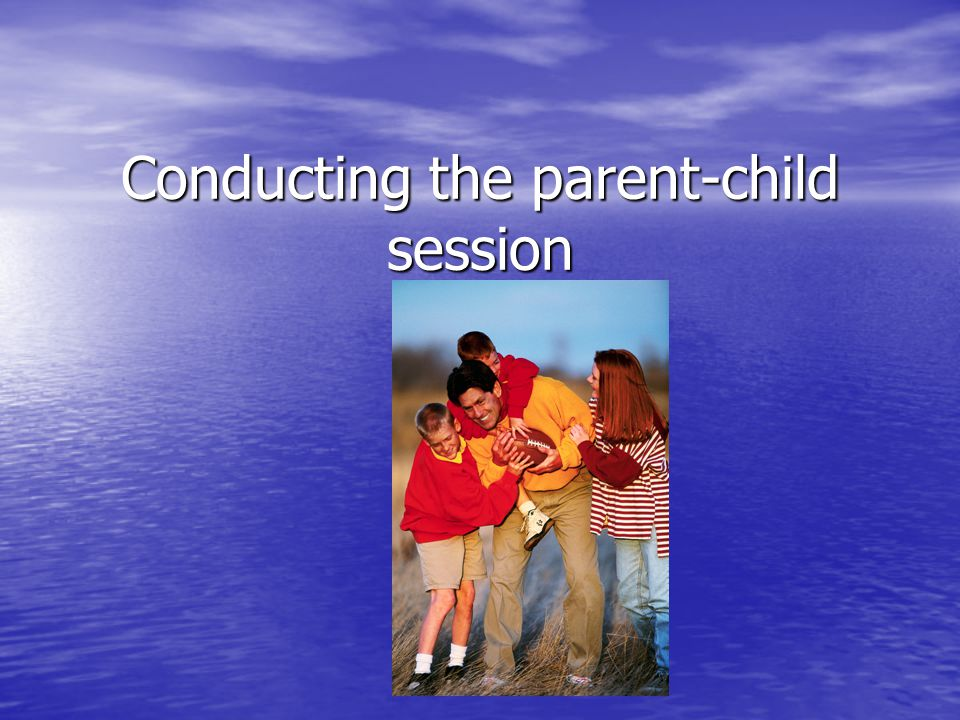 Conducting the parent-child session