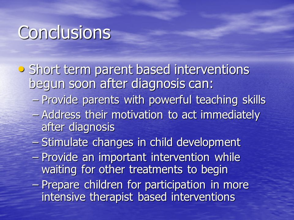 Conclusions Short term parent based interventions begun soon after diagnosis can: Provide parents with powerful teaching skills.