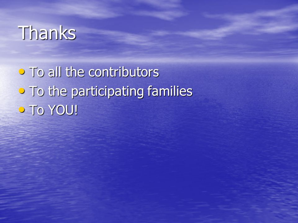 Thanks To all the contributors To the participating families To YOU!