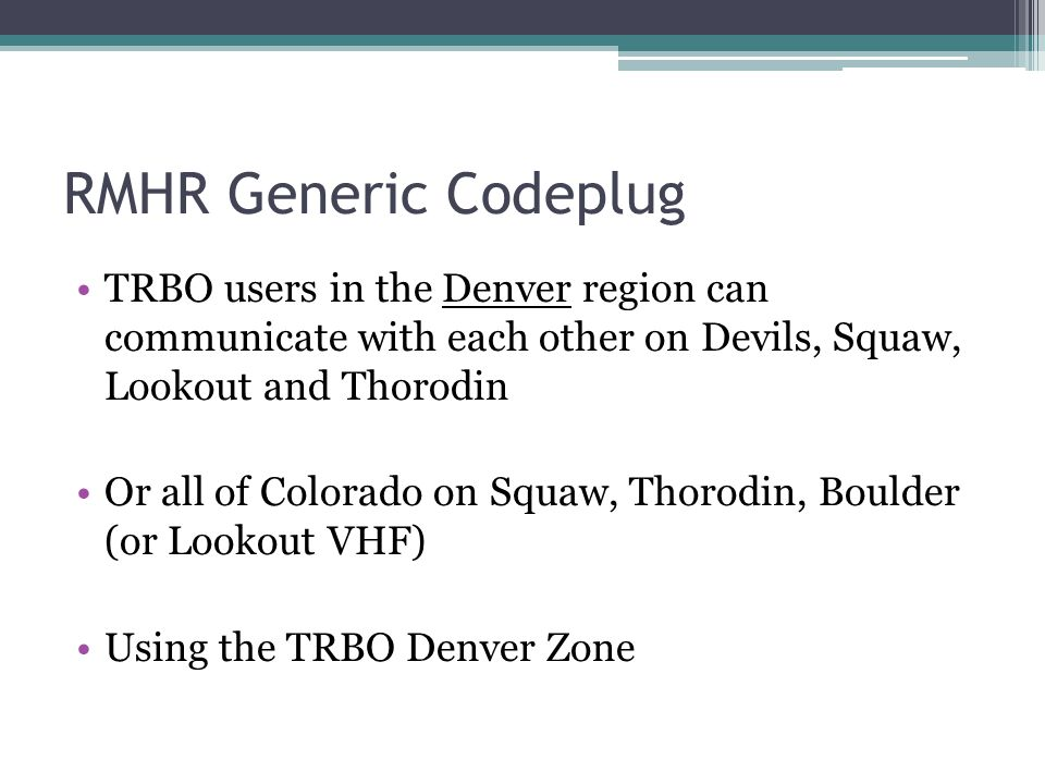 RMHR Generic Codeplug TRBO users in the Denver region can communicate with each other on Devils, Squaw, Lookout and Thorodin.