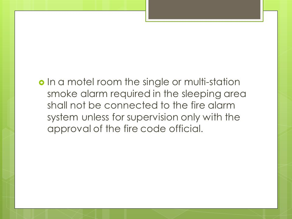 In a motel room the single or multi-station smoke alarm required in the sleeping area shall not be connected to the fire alarm system unless for supervision only with the approval of the fire code official.